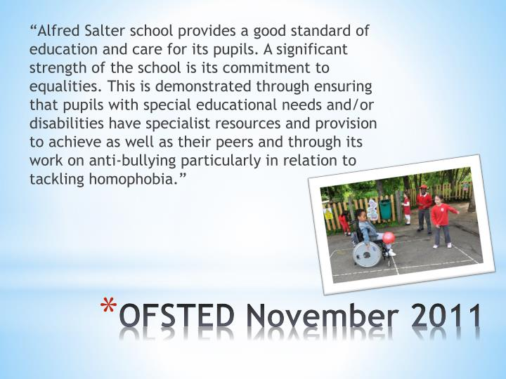 """Alfred Salter school provides a good standard of education and care for its pupils. A significant strength of the school is its commitment to equalities. This is demonstrated through ensuring that pupils with special educational needs and/or disabilities have specialist resources and provision to achieve as well as their peers and through its work on anti-bullying particularly in relation to tackling homophobia."""
