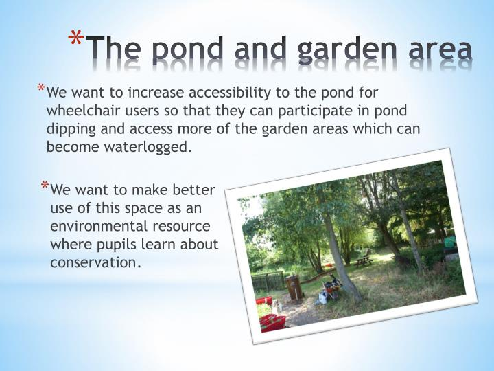 We want to increase accessibility to the pond for wheelchair users so that they can participate in pond dipping and access more of the garden areas which can become waterlogged.