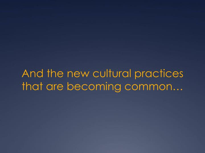 And the new cultural practices that are becoming common…
