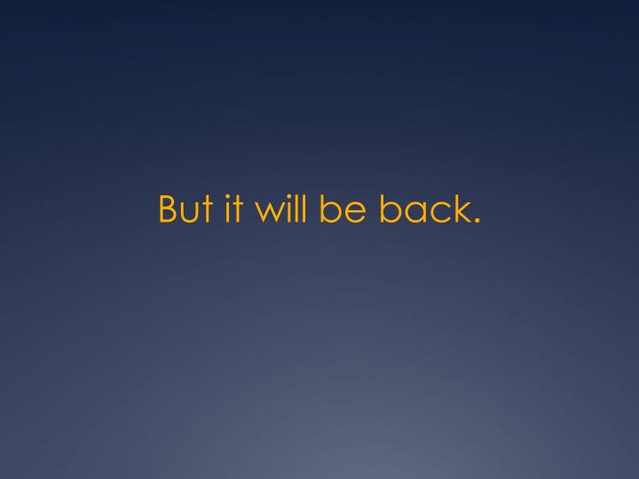 But it will be back.