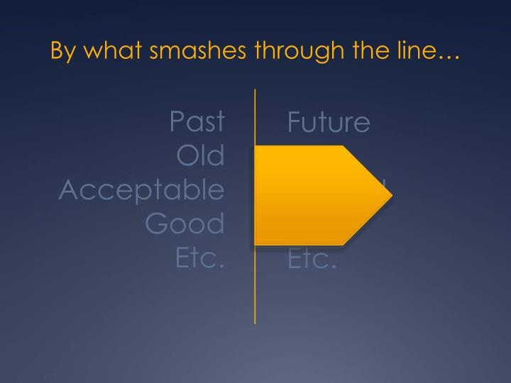 By what smashes through the line…