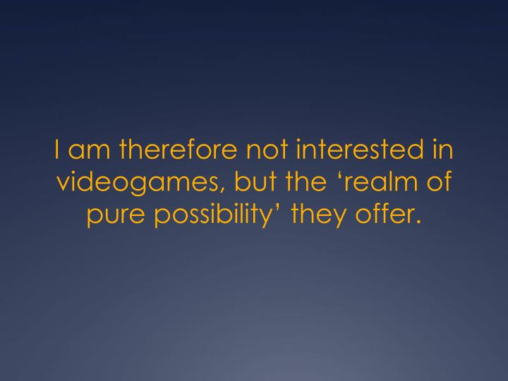 I am therefore not interested in videogames, but the 'realm of pure possibility' they offer.