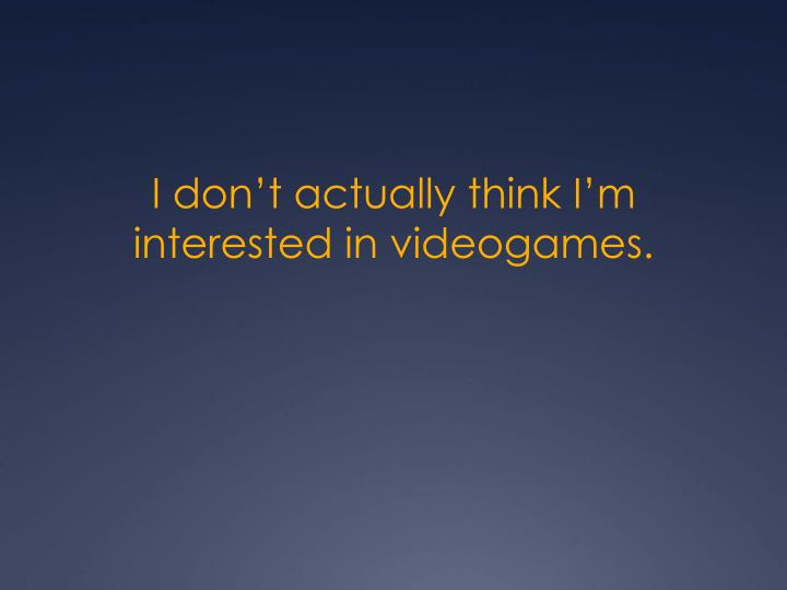 I don't actually think I'm interested in videogames.