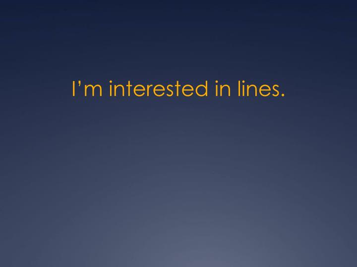 I'm interested in lines.