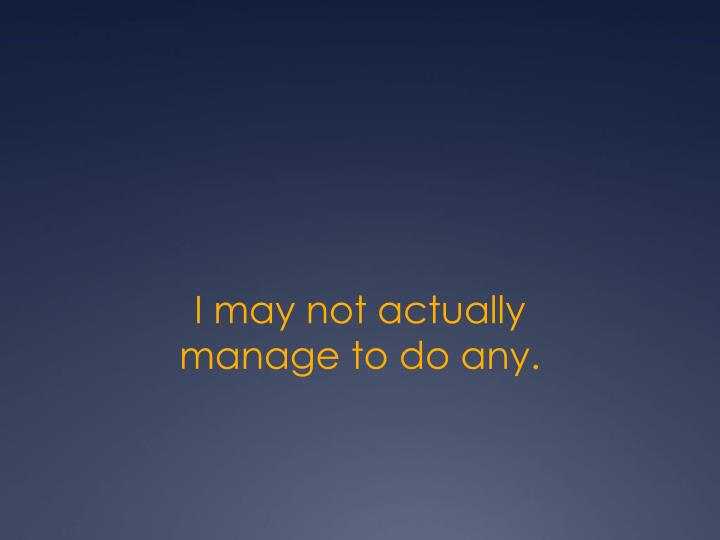 I may not actually manage to do any