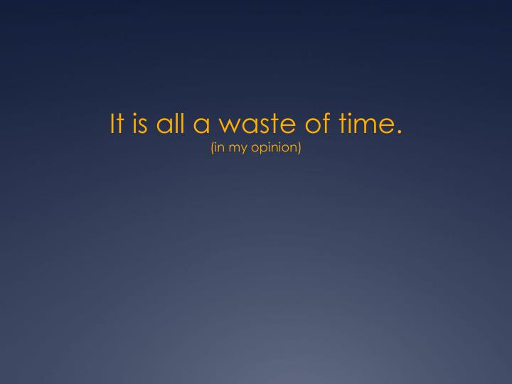 It is all a waste of time.