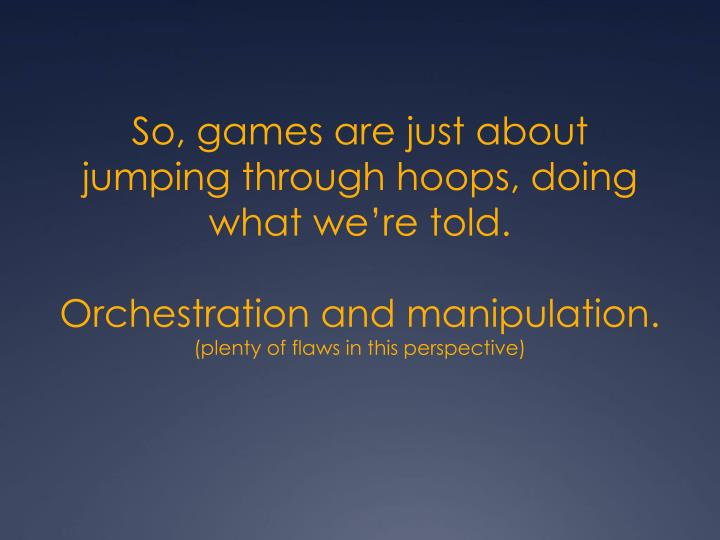 So, games are just about jumping through hoops, doing what we're told.
