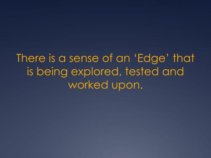 There is a sense of an 'Edge' that is being explored, tested and worked upon.
