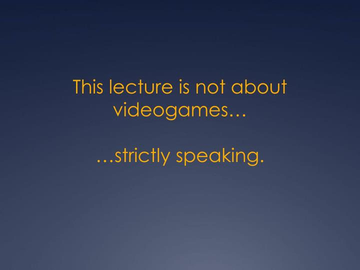 This lecture is not about videogames…