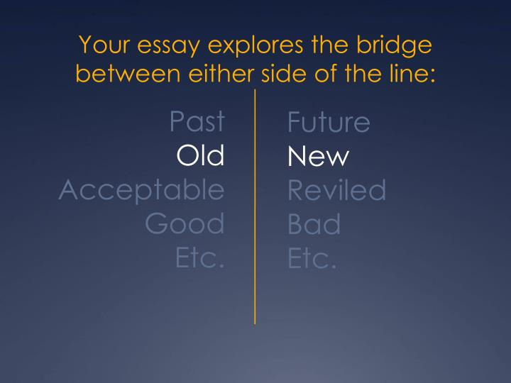 Your essay explores the bridge between either side of the line:
