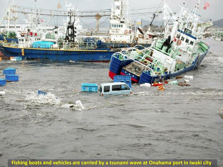 Fishing boats and vehicles are carried by a tsunami wave at