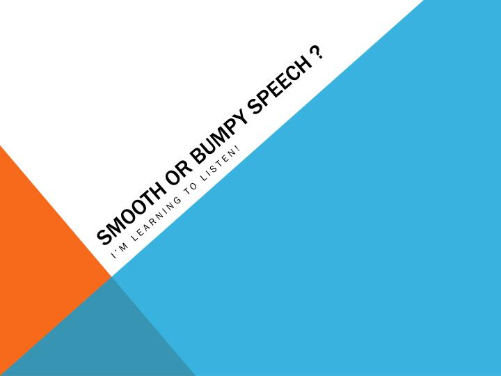 Smooth or bumpy speech