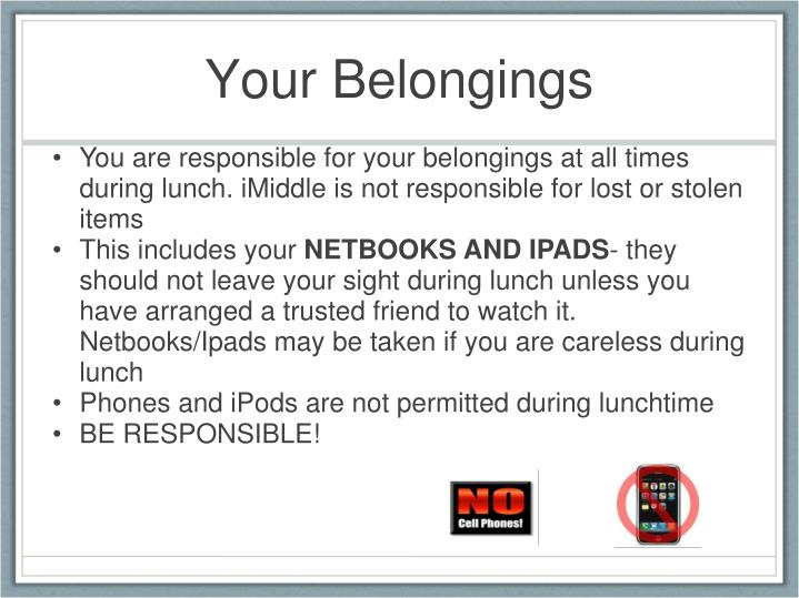 You are responsible for your belongings at all times during lunch.