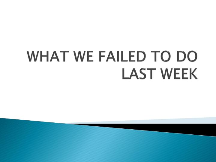 WHAT WE FAILED TO DO LAST WEEK