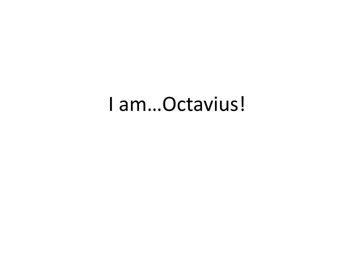 I am…Octavius!