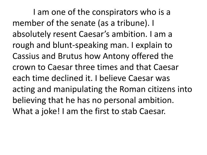 I am one of the conspirators who is a member of the senate (as a tribune). I absolutely resent Caesar's ambition. I am a rough and blunt-speaking man. I explain to Cassius and Brutus how Antony offered the crown to Caesar three times and that Caesar each time declined it. I believe Caesar was acting and manipulating the Roman citizens into believing that he has no personal ambition. What a joke! I am the first to stab Caesar.