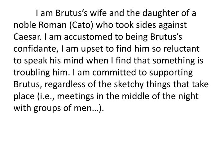 I am Brutus's wife and the daughter of a noble Roman (Cato) who took sides against Caesar. I am accustomed to being Brutus's confidante, I am upset to find him so reluctant to speak his mind when I find that something is troubling him. I am committed to supporting Brutus, regardless of the sketchy things that take place (i.e., meetings in the middle of the night with groups of men…).