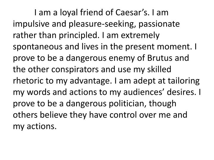 I am a loyal friend of Caesar's. I am impulsive and pleasure-seeking, passionate rather than principled. I am extremely spontaneous and lives in the present moment. I prove to be a dangerous enemy of Brutus and the other conspirators and use my skilled rhetoric to my advantage. I am adept at tailoring my words and actions to my audiences' desires. I prove to be a dangerous politician, though others believe they have control over me and my actions.