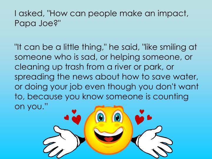 "I asked, ""How can people make an impact, Papa Joe?"""