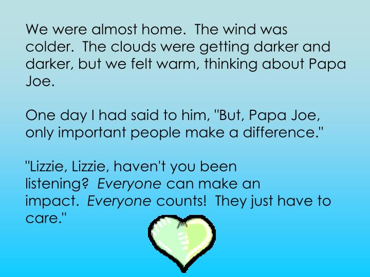 We were almost home.  The wind was colder.  The clouds were getting darker and darker, but we felt warm, thinking about Papa Joe.