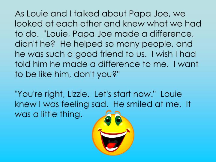 "As Louie and I talked about Papa Joe, we looked at each other and knew what we had to do.  ""Louie, Papa Joe made a difference, didn't he?  He helped so many people, and he was such a good friend to us.  I wish I had told him he made a difference to me.  I want to be like him, don't you?"""