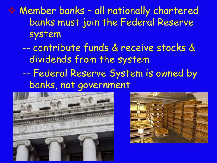 Member banks – all nationally chartered 	banks must join the Federal Reserve 	system