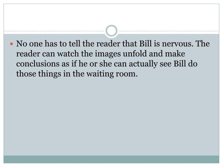 No one has to tell the reader that Bill is nervous. The reader can watch the images unfold and make conclusions as if he or she can actually see Bill do those things in the waiting room.