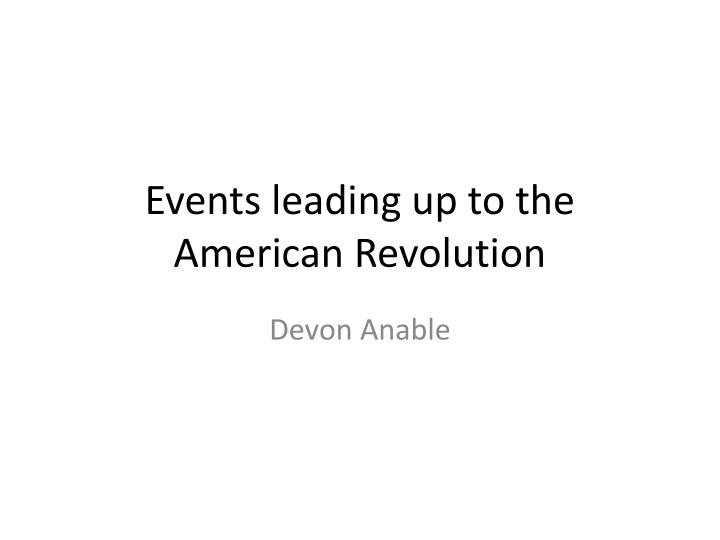 PPT - Events leading up to the American Revolution PowerPoint ...