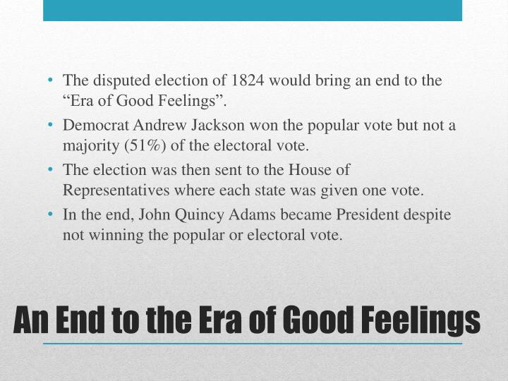 "The disputed election of 1824 would bring an end to the ""Era of Good Feelings""."