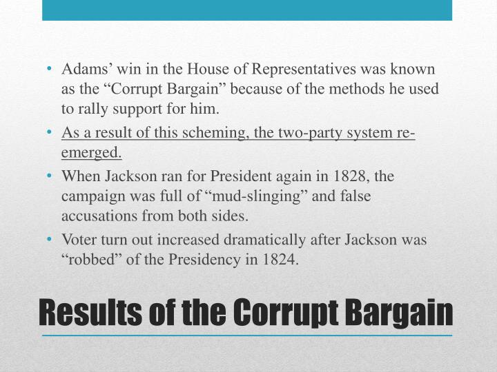 "Adams' win in the House of Representatives was known as the ""Corrupt Bargain"" because of the methods he used to rally support for him."