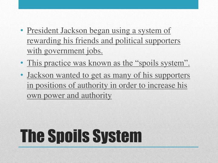 President Jackson began using a system of rewarding his friends and political supporters with government jobs.