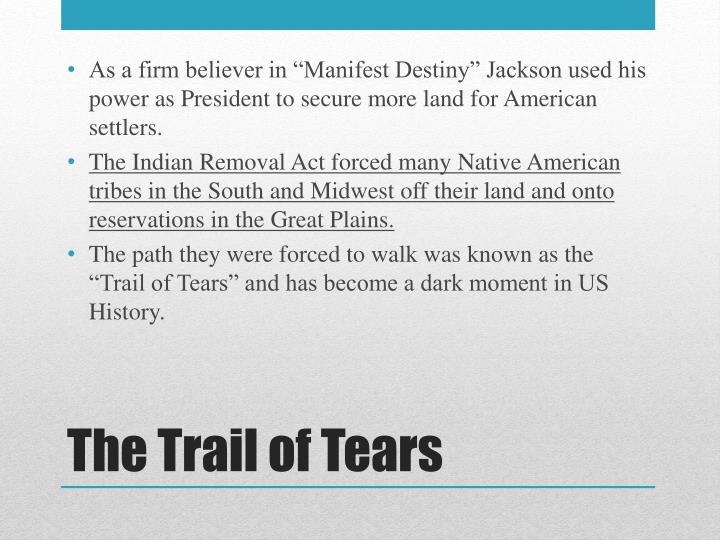 "As a firm believer in ""Manifest Destiny"" Jackson used his power as President to secure more land for American settlers."
