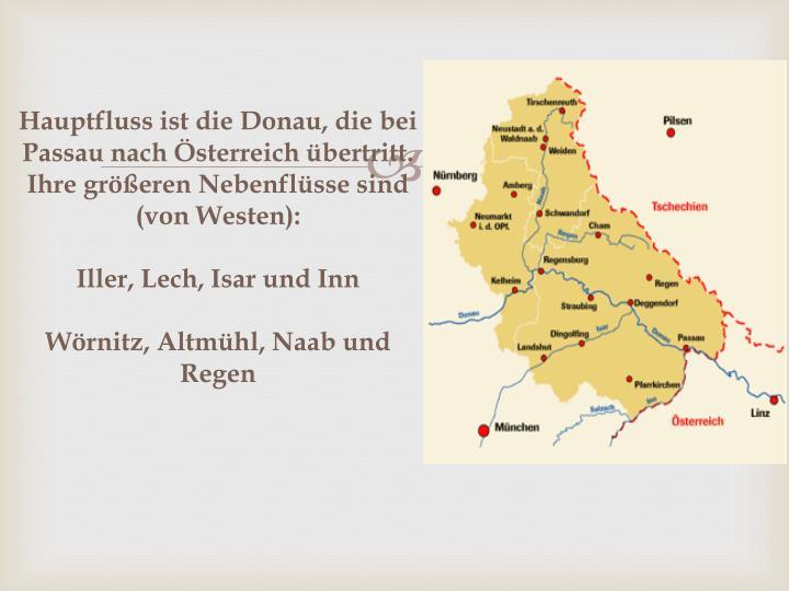 Hauptfluss ist die Donau, die bei Passau nach Österreich übertritt. Ihre größeren Nebenflüsse sind (von Westen