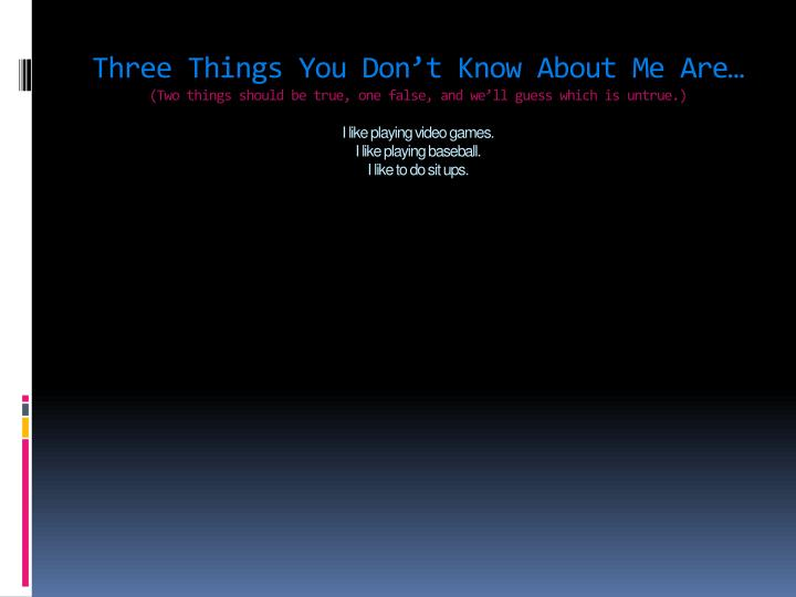 Three Things You Don't Know About Me Are…