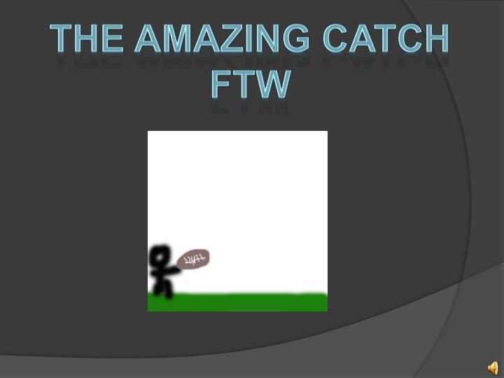 THE AMAZING CATCH FTW
