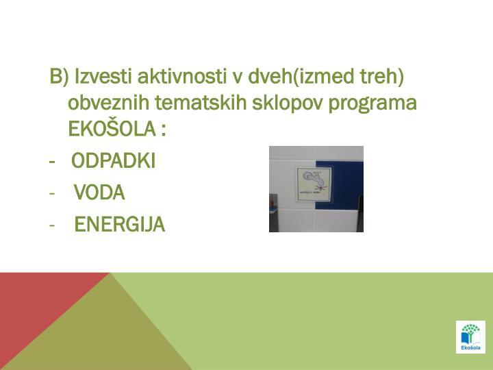 B) Izvesti aktivnosti v dveh(izmed treh) obveznih tematskih sklopov programa EKOŠOLA :