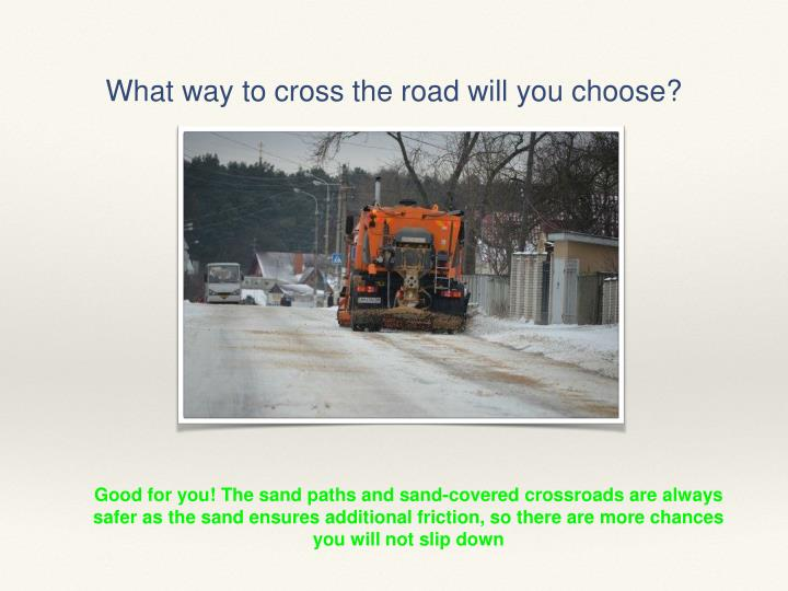 What way to cross the road will you choose?
