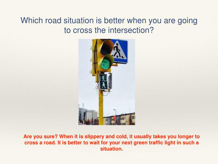 Which road situation is better when you are going to cross the intersection?