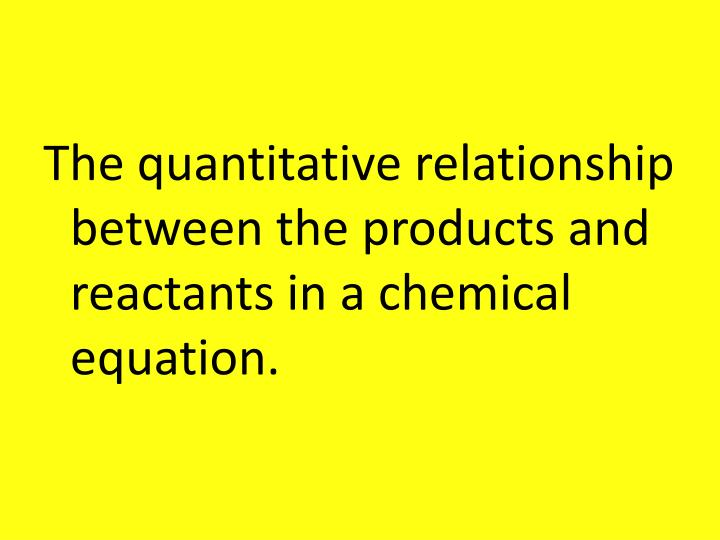 The quantitative relationship between the products and reactants in a chemical equation.