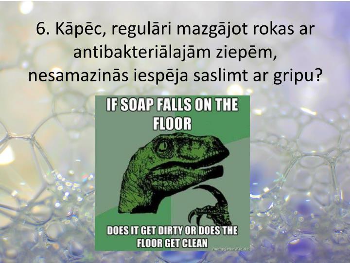 6. Kāpēc, regulāri mazgājot rokas ar antibakteriālajām ziepēm, nesamazinās iespēja saslimt ar gripu?