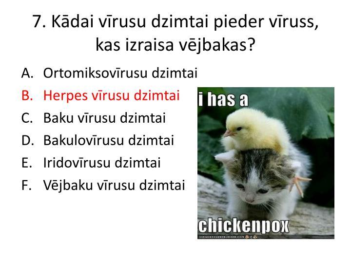 7. Kādai vīrusu dzimtai pieder vīruss, kas izraisa vējbakas?