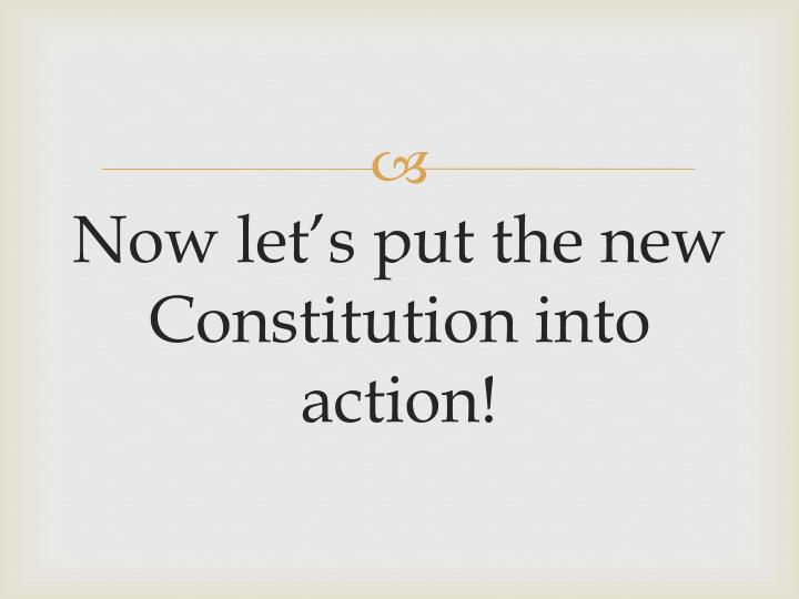 Now let's put the new Constitution into action!