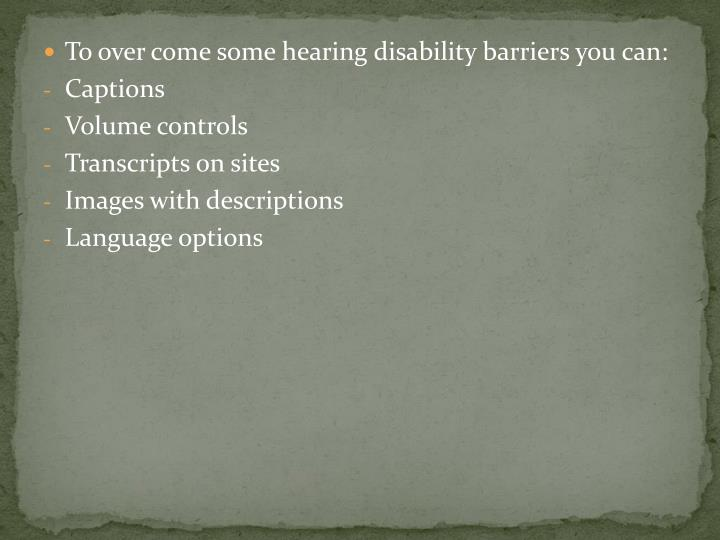To over come some hearing disability barriers you can: