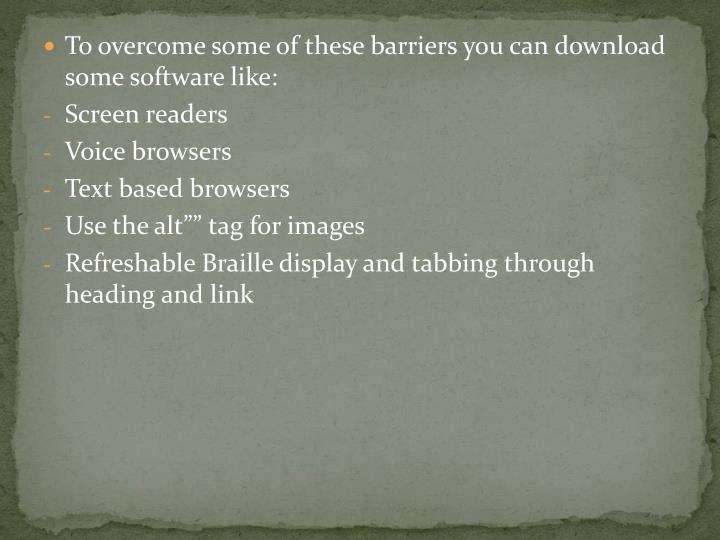 To overcome some of these barriers you can download some software like: