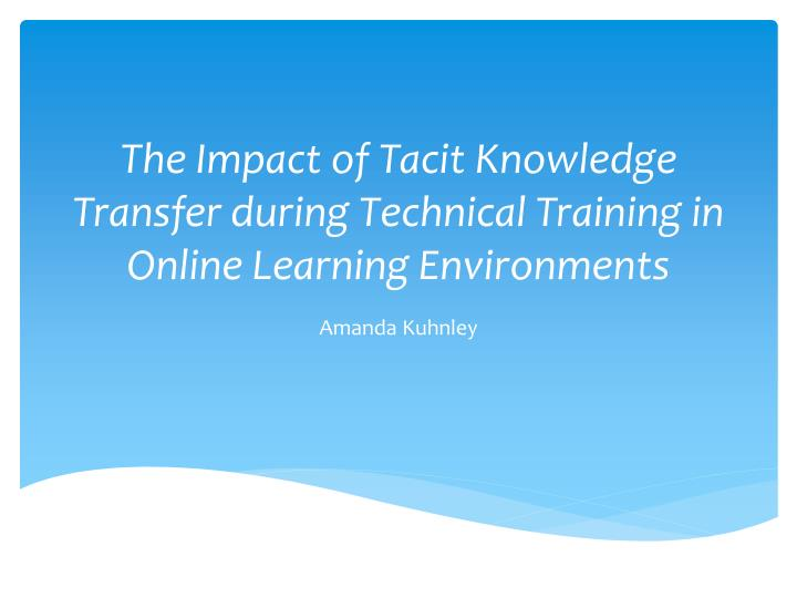 The impact of tacit k nowledge t ransfer during technical training in online learning environments