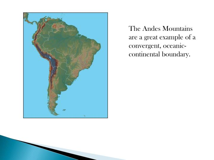 The Andes Mountains are a great example of a convergent, oceanic-continental boundary.