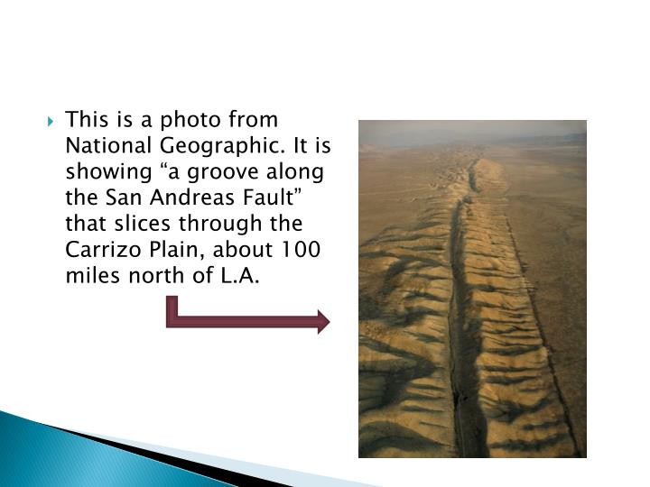 "This is a photo from National Geographic. It is showing ""a groove along the San Andreas Fault"" that slices through the Carrizo Plain, about 100 miles north of L.A."