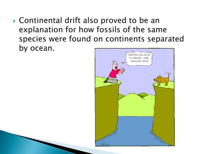 Continental drift also proved to be an explanation for how fossils of the same species were found on continents separated by ocean.