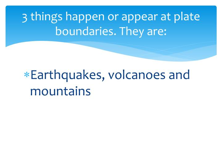3 things happen or appear at plate boundaries. They are: