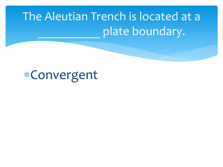 The Aleutian Trench is located at a __________ plate boundary.
